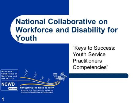 "1 National Collaborative on Workforce and Disability for Youth ""Keys to Success: Youth Service Practitioners Competencies"""