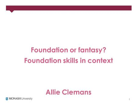 Foundation or fantasy? Foundation skills in context Allie Clemans.