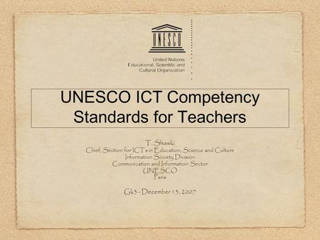 UNESCO ICT Competency Standards for Teachers T. Shawki Chief, Section for ICTs in Education, Science and Culture Information Society Division Communication.