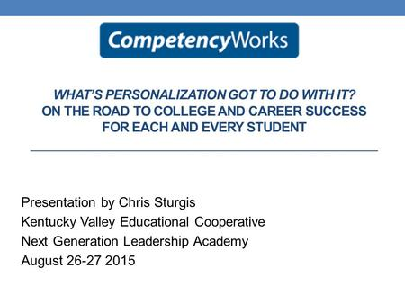WHAT'S PERSONALIZATION GOT TO DO WITH IT? ON THE ROAD TO COLLEGE AND CAREER SUCCESS FOR EACH AND EVERY STUDENT Presentation by Chris Sturgis Kentucky Valley.