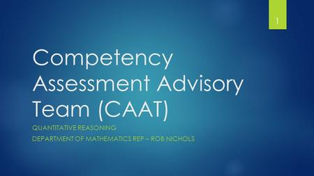 Competency Assessment Advisory Team (CAAT) QUANTITATIVE REASONING DEPARTMENT OF MATHEMATICS REP – ROB NICHOLS 1.