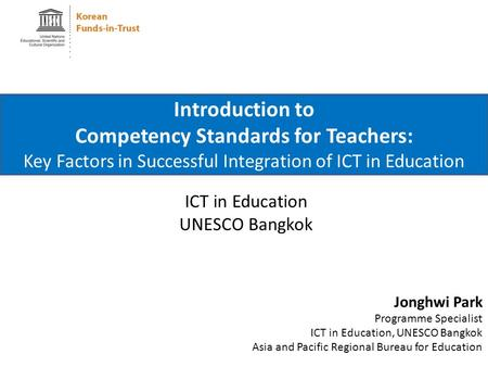 ICT in Education UNESCO Bangkok Introduction to Competency Standards for Teachers: Key Factors in Successful Integration of ICT in Education Jonghwi Park.