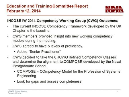 NDIA SE Division Meeting February 12, 2014 1 Education and Training Committee Report February 12, 2014 INCOSE IW 2014 Competency Working Group (CWG) Outcomes: