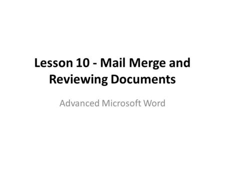 Lesson 10 - Mail Merge and Reviewing Documents Advanced Microsoft Word.