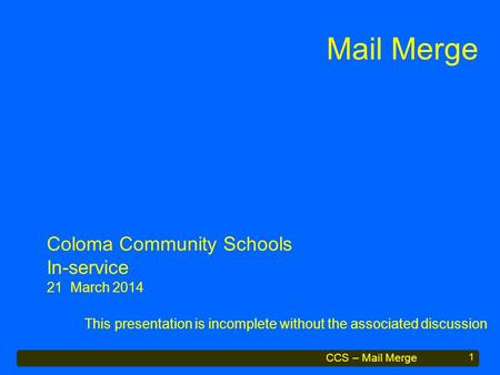 CCS – Mail Merge Mail Merge This presentation is incomplete without the associated discussion 1 Coloma Community Schools In-service 21 March 2014.