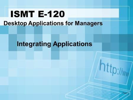 Page 1 ISMT E-120 Desktop Applications for Managers Integrating Applications.