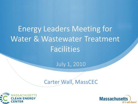 Energy Leaders Meeting for Water & Wastewater Treatment Facilities July 1, 2010 Carter Wall, MassCEC.