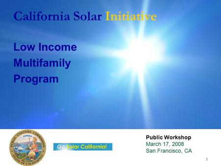 1 California Solar Initiative Low Income Multifamily Program Public Workshop March 17, 2008 San Francisco, CA.