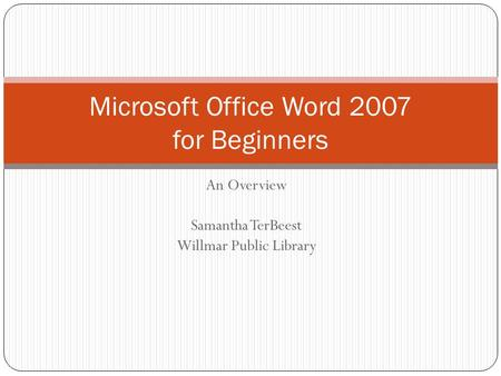 An Overview Samantha TerBeest Willmar Public Library Microsoft Office Word 2007 for Beginners.