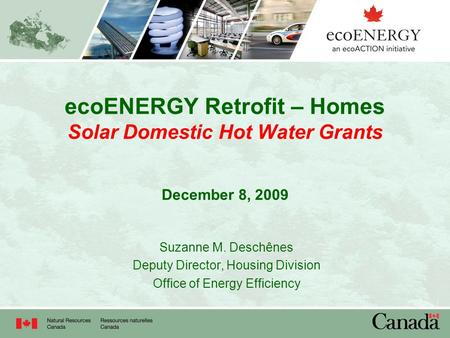EcoENERGY Retrofit – Homes Solar Domestic Hot Water Grants December 8, 2009 Suzanne M. Deschênes Deputy Director, Housing Division Office of Energy Efficiency.