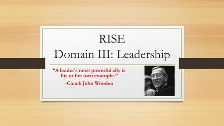 "RISE Domain III: Leadership ""A leader's most powerful ally is his or her own example."" -Coach John Wooden."