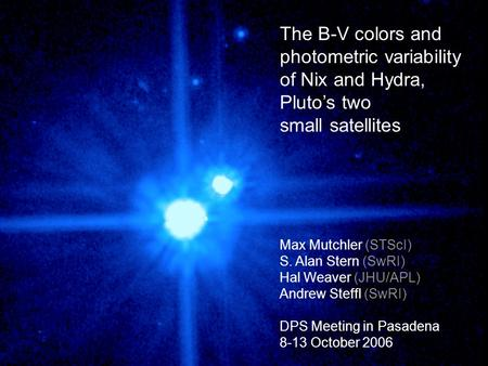 The B-V colors and photometric variability of Nix and Hydra, Pluto's two small satellites Max Mutchler (STScI) S. Alan Stern (SwRI) Hal Weaver (JHU/APL)