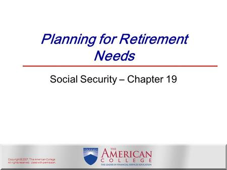 Copyright © 2007, The American College. All rights reserved. Used with permission. Planning for Retirement Needs Social Security – Chapter 19.