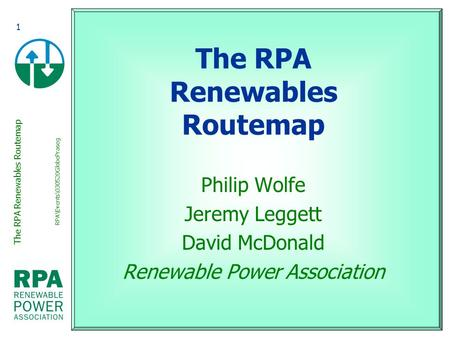 The RPA Renewables Routemap RPA\Events\030520GlobePraseg 1 The RPA Renewables Routemap Philip Wolfe Jeremy Leggett David McDonald Renewable Power Association.