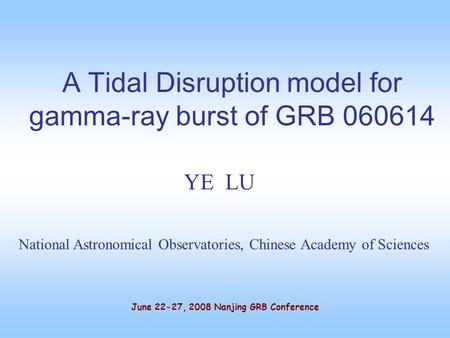 A Tidal Disruption model for gamma-ray burst of GRB 060614 YE LU National Astronomical Observatories, Chinese Academy of Sciences June 22-27, 2008 Nanjing.