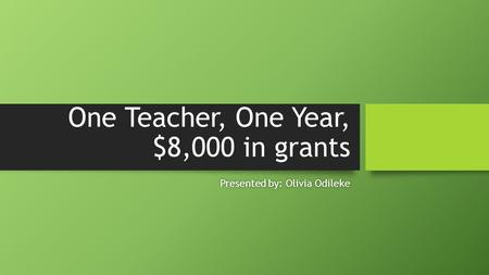One Teacher, One Year, $8,000 in grants Presented by: Olivia OdilekePresented by: Olivia Odileke.