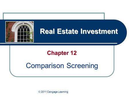 Real Estate Investment Chapter 12 Comparison Screening © 2011 Cengage Learning.