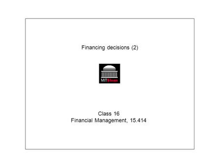 Financing decisions (2) Class 16 Financial Management, 15.414.