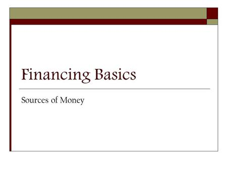 Financing Basics Sources of Money. Financing Basics  While poor management is cited most frequently as the reason businesses fail, inadequate or ill-timed.