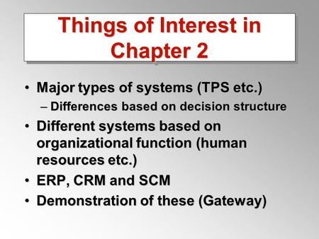 Things of Interest in Chapter 2 Major types of systems (TPS etc.)Major types of systems (TPS etc.) –Differences based on decision structure Different systems.