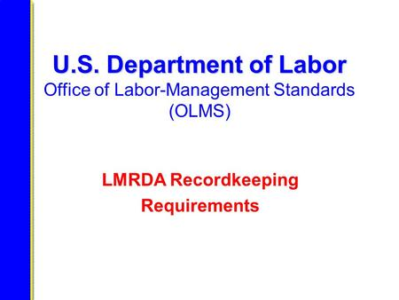 U.S. Department of Labor U.S. Department of Labor Office of Labor-Management Standards (OLMS) LMRDA Recordkeeping Requirements.