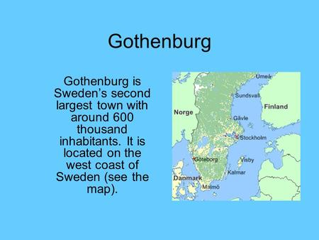 Gothenburg Gothenburg is Sweden's second largest town with around 600 thousand inhabitants. It is located on the west coast of Sweden (see the map).