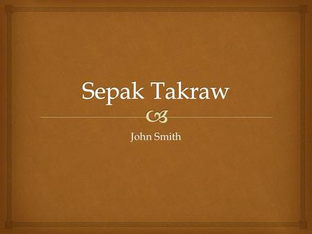 John Smith.   The name itself comes from two languages. Sepak is kick in Malay, and Takraw is the ball in Thai. Literally meaning kickball.  The.