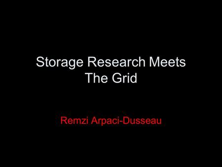 Storage Research Meets The Grid Remzi Arpaci-Dusseau.