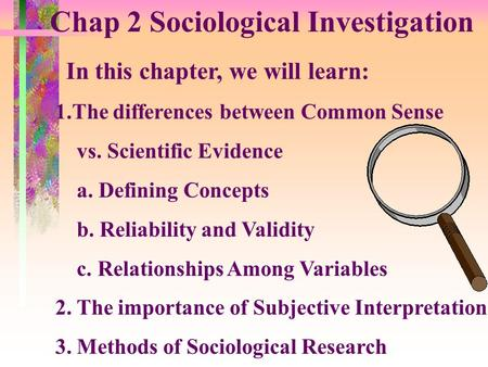 Chap 2 Sociological Investigation In this chapter, we will learn: 1.The differences between Common Sense vs. Scientific Evidence a. Defining Concepts.