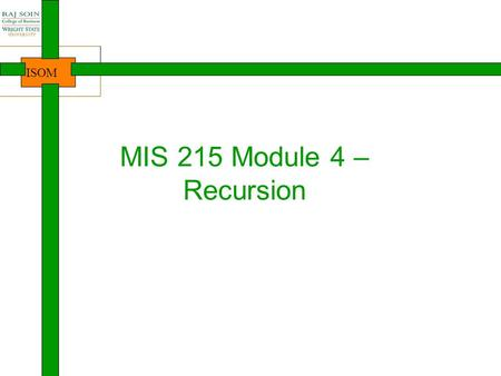 ISOM MIS 215 Module 4 – Recursion. ISOM Where are we? 2 Intro to Java, Course Java lang. basics Arrays Introduction NewbieProgrammersDevelopersProfessionalsDesigners.