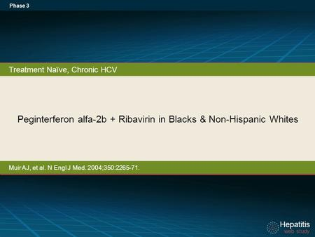 Hepatitis web study Hepatitis web study Peginterferon alfa-2b + Ribavirin in Blacks & Non-Hispanic Whites Phase 3 Treatment Naïve, Chronic HCV Muir AJ,