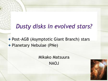 1 Mikako Matsuura NAOJ Dusty disks in evolved stars?  Post-AGB (Asymptotic Giant Branch) stars  Planetary Nebulae (PNe)