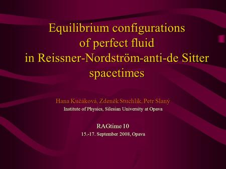 Equilibrium configurations of perfect fluid in Reissner-Nordström-anti-de Sitter spacetimes Hana Kučáková, Zdeněk Stuchlík, Petr Slaný Institute of Physics,