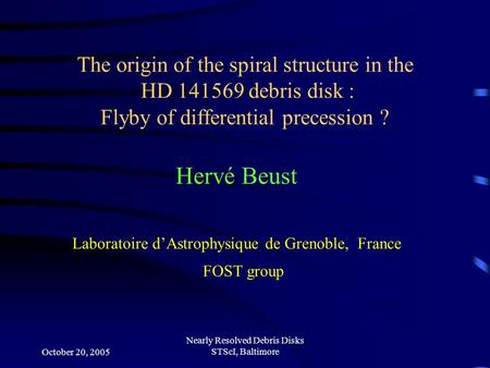 October 20, 2005 Nearly Resolved Debris Disks STScI, Baltimore Hervé Beust Laboratoire d'Astrophysique de Grenoble, France FOST group The origin of the.