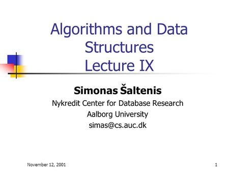 November 12, 20011 Algorithms and Data Structures Lecture IX Simonas Šaltenis Nykredit Center for Database Research Aalborg University