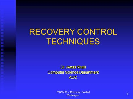 CSCI 453 -- Recovery Control Techniques 1 RECOVERY CONTROL TECHNIQUES Dr. Awad Khalil Computer Science Department AUC.