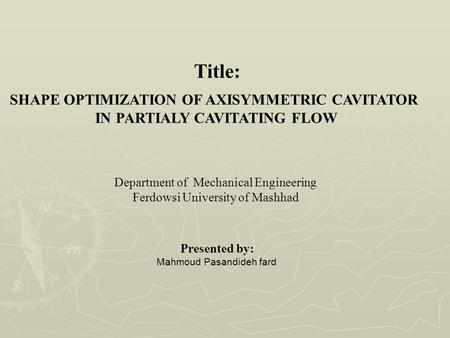 Title: SHAPE OPTIMIZATION OF AXISYMMETRIC CAVITATOR IN PARTIALY CAVITATING FLOW Department of Mechanical Engineering Ferdowsi University of Mashhad Presented.