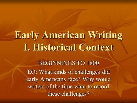 Early American Writing I. Historical Context BEGINNINGS TO 1800 EQ: What kinds of challenges did early Americans face? Why would writers of the time want.