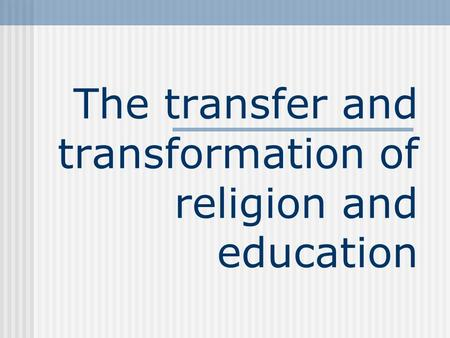 The transfer and transformation of religion and education.