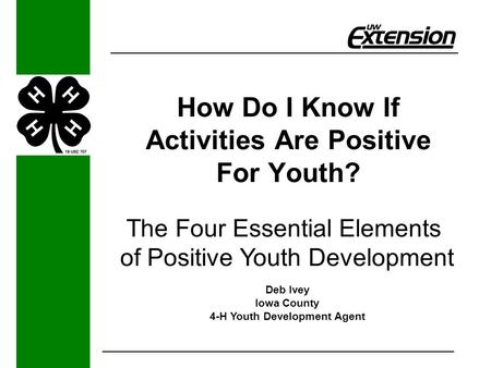 How Do I Know If Activities Are Positive For Youth? The Four Essential Elements of Positive Youth Development Deb Ivey Iowa County 4-H Youth Development.