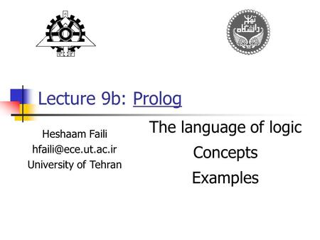 Lecture 9b: Prolog Heshaam Faili University of Tehran The language of logic Concepts Examples.