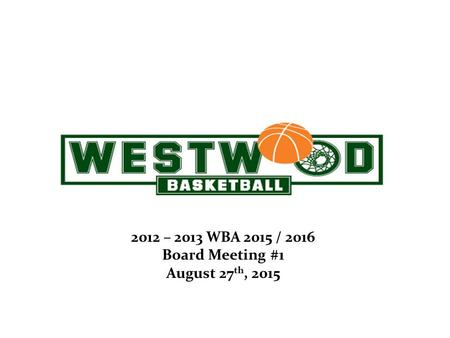April 26, 2012 2012 – 2013 WBA 2015 / 2016 Board Meeting #1 August 27 th, 2015.