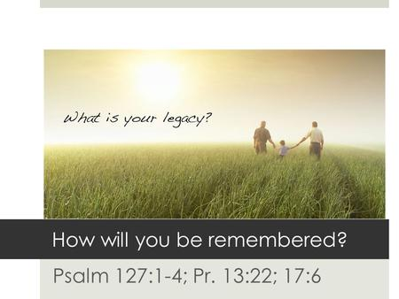 How will you be remembered? Psalm 127:1-4; Pr. 13:22; 17:6.