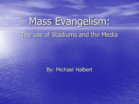 Mass Evangelism: The use of Stadiums and the Media By: Michael Halbert.