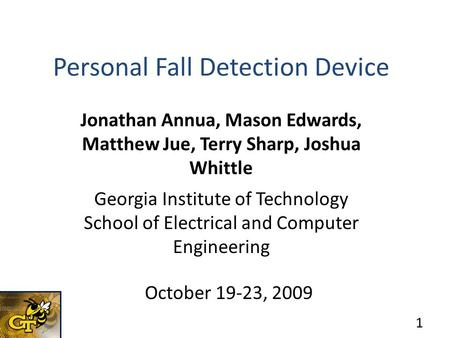 Personal Fall Detection Device Jonathan Annua, Mason Edwards, Matthew Jue, Terry Sharp, Joshua Whittle Georgia Institute of Technology School of Electrical.