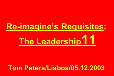 Re-imagine's Requisites: The Leadership 11 Tom Peters/Lisboa/05.12.2003.