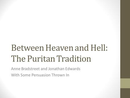 Between Heaven and Hell: The Puritan Tradition Anne Bradstreet and Jonathan Edwards With Some Persuasion Thrown In.