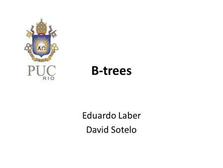 B-trees Eduardo Laber David Sotelo. What are B-trees? Balanced search trees designed for secondary storage devices Similar to AVL-trees but better at.
