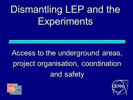 Dismantling LEP and the Experiments Access to the underground areas, project organisation, coordination and safety.