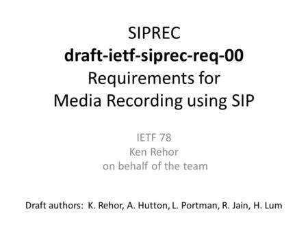 SIPREC draft-ietf-siprec-req-00 Requirements for Media Recording using SIP Draft authors: K. Rehor, A. Hutton, L. Portman, R. Jain, H. Lum IETF 78 Ken.
